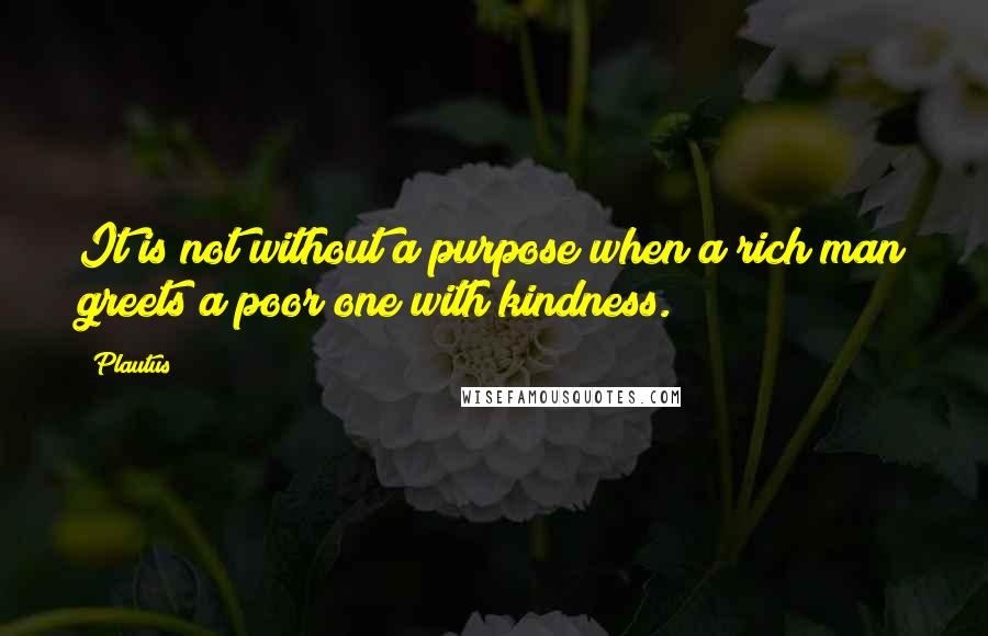Plautus quotes: It is not without a purpose when a rich man greets a poor one with kindness.
