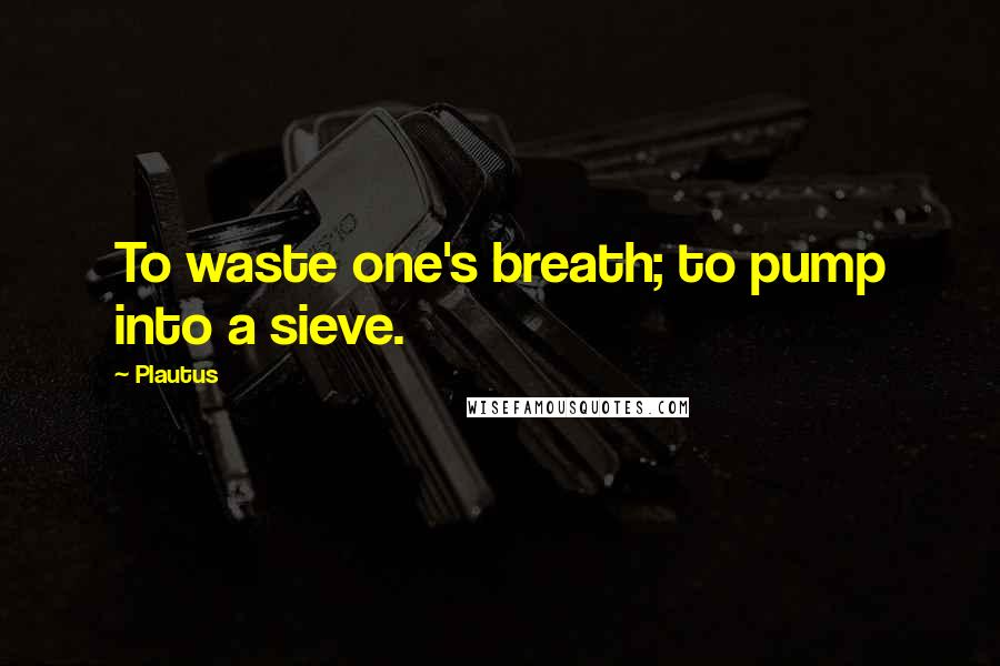 Plautus quotes: To waste one's breath; to pump into a sieve.