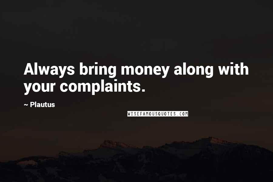 Plautus quotes: Always bring money along with your complaints.