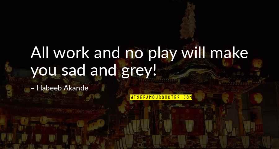 Play Hard Life Quotes By Habeeb Akande: All work and no play will make you