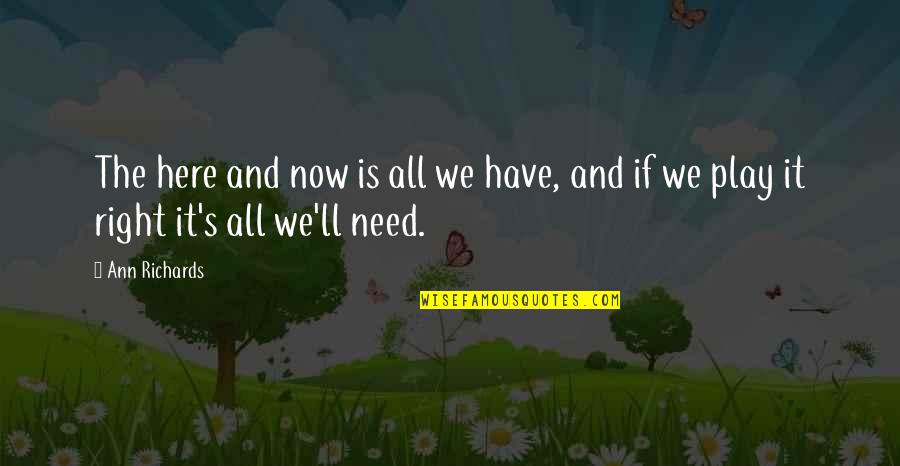 Play It Right Quotes By Ann Richards: The here and now is all we have,