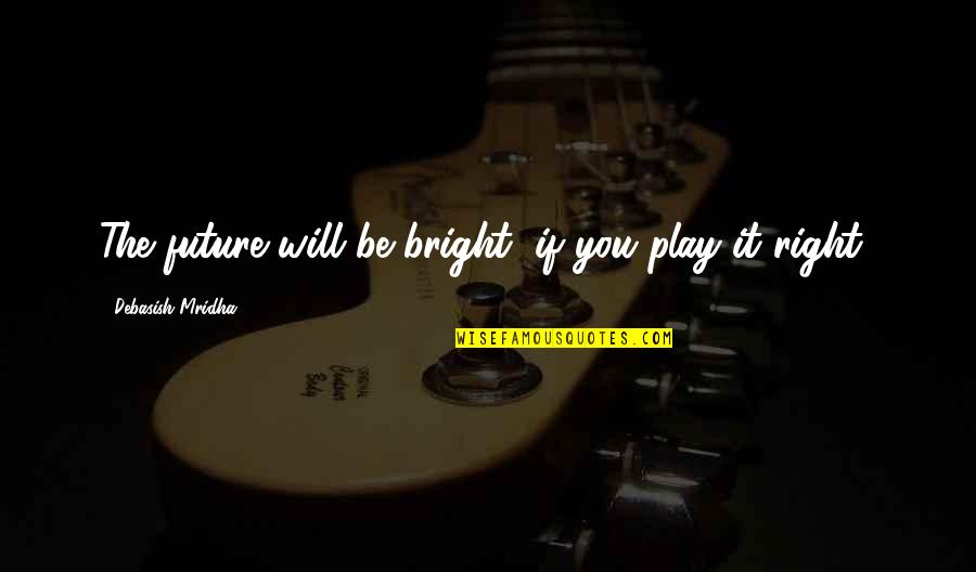 Play It Right Quotes By Debasish Mridha: The future will be bright, if you play