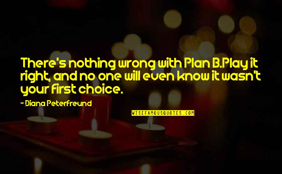 Play It Right Quotes By Diana Peterfreund: There's nothing wrong with Plan B.Play it right,
