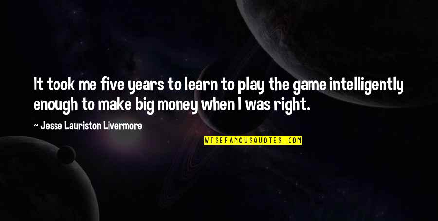 Play It Right Quotes By Jesse Lauriston Livermore: It took me five years to learn to