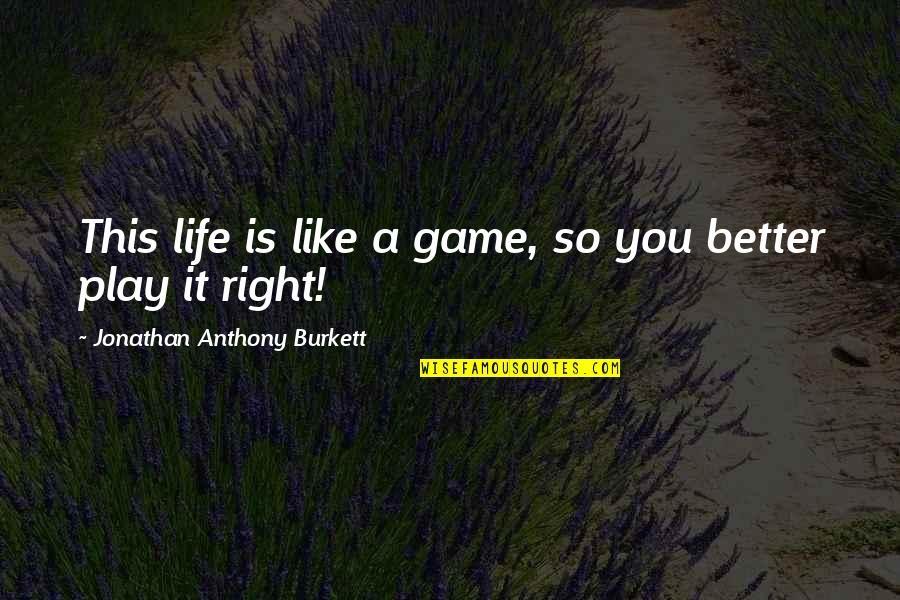 Play It Right Quotes By Jonathan Anthony Burkett: This life is like a game, so you
