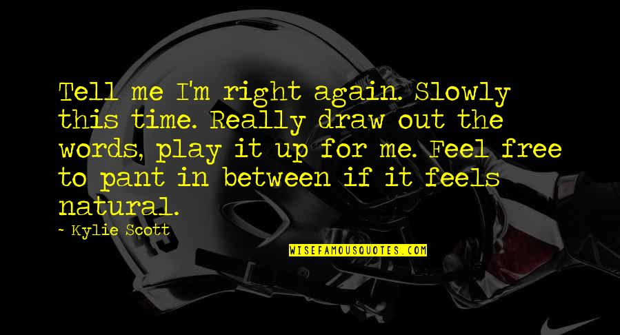 Play It Right Quotes By Kylie Scott: Tell me I'm right again. Slowly this time.