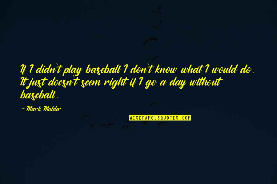 Play It Right Quotes By Mark Mulder: If I didn't play baseball I don't know