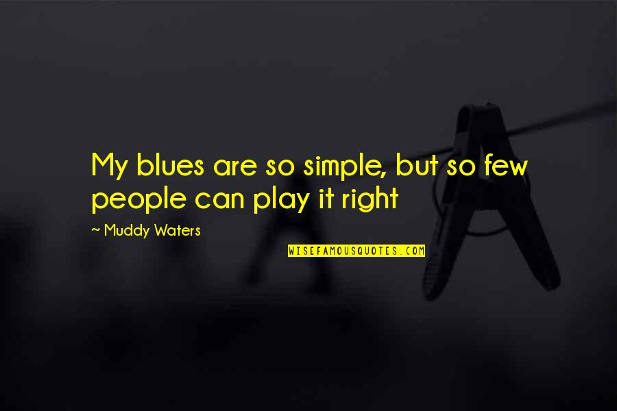 Play It Right Quotes By Muddy Waters: My blues are so simple, but so few