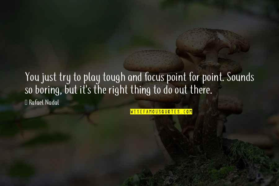 Play It Right Quotes By Rafael Nadal: You just try to play tough and focus