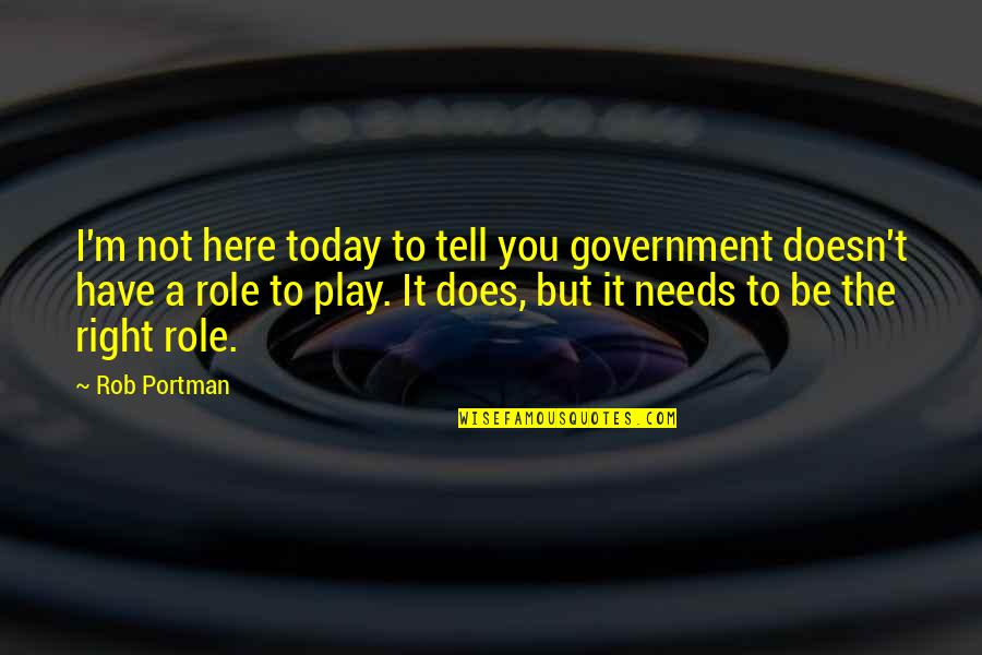 Play It Right Quotes By Rob Portman: I'm not here today to tell you government