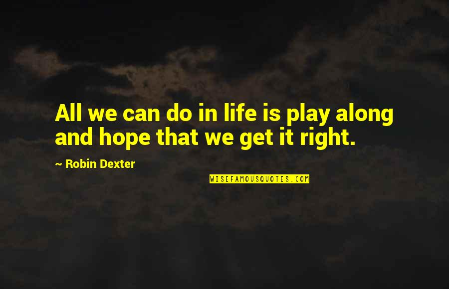 Play It Right Quotes By Robin Dexter: All we can do in life is play