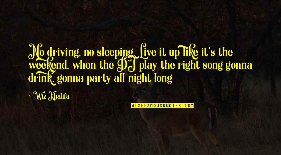Play It Right Quotes By Wiz Khalifa: No driving, no sleeping. Live it up like