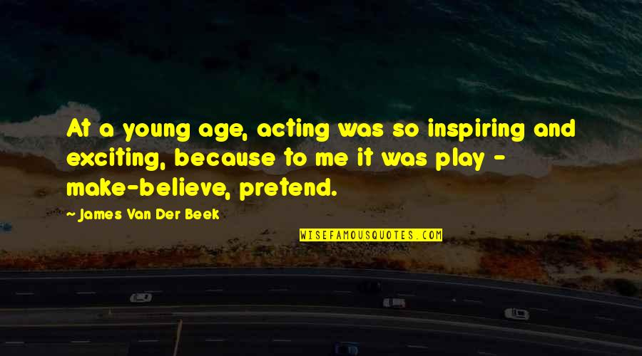 Play Pretend Quotes By James Van Der Beek: At a young age, acting was so inspiring