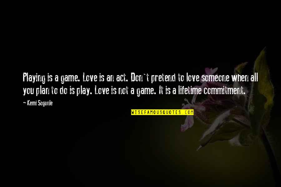 Play Pretend Quotes By Kemi Sogunle: Playing is a game. Love is an act.