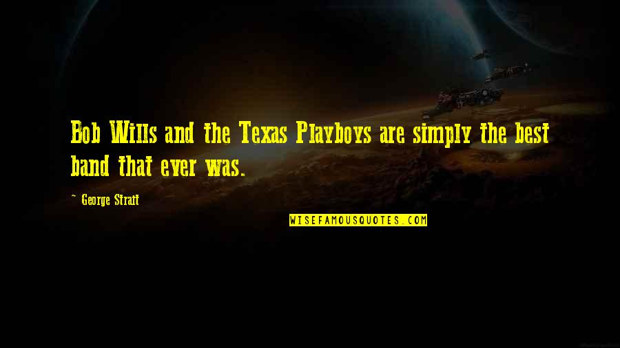 Playboys Quotes By George Strait: Bob Wills and the Texas Playboys are simply