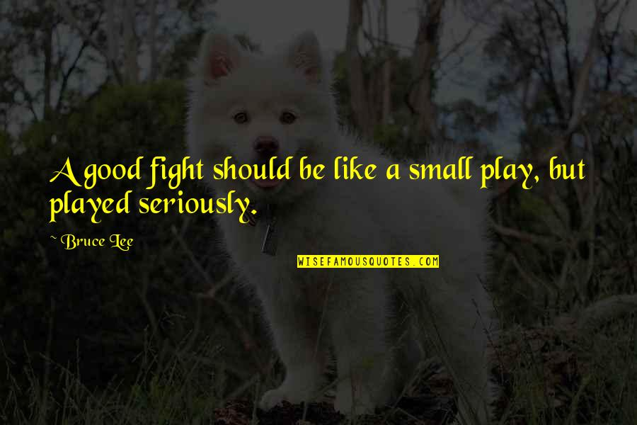 Played Quotes And Quotes By Bruce Lee: A good fight should be like a small