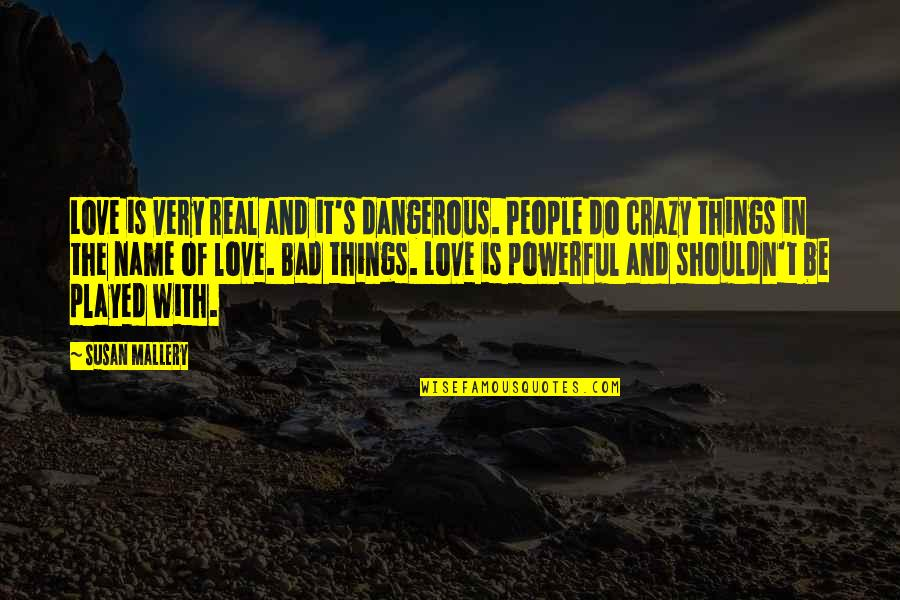 Played Quotes And Quotes By Susan Mallery: Love is very real and it's dangerous. People