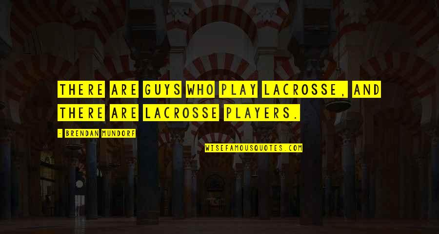 Player Guys Quotes By Brendan Mundorf: There are guys who play lacrosse, and there