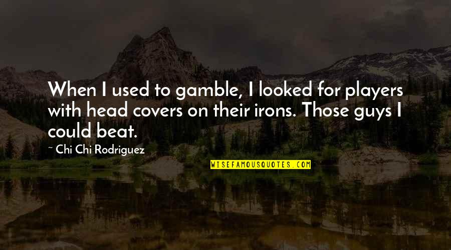 Player Guys Quotes By Chi Chi Rodriguez: When I used to gamble, I looked for