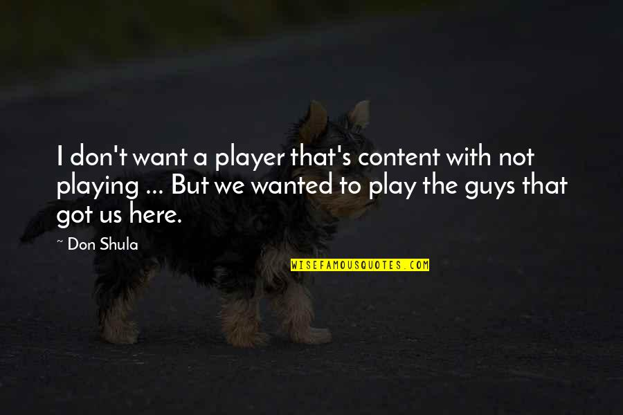 Player Guys Quotes By Don Shula: I don't want a player that's content with