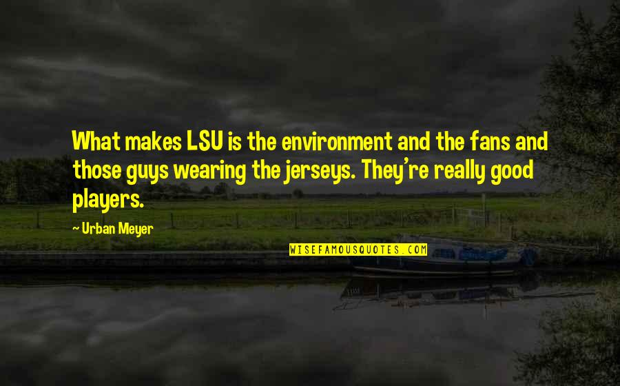 Player Guys Quotes By Urban Meyer: What makes LSU is the environment and the