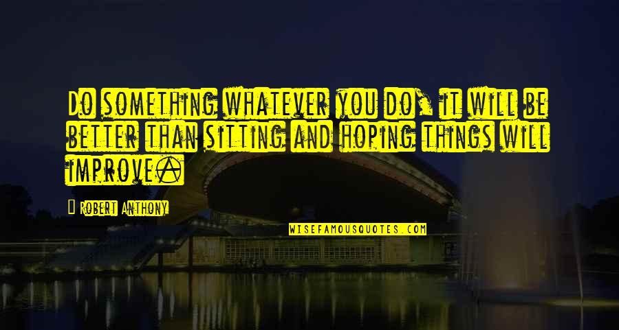 Playgroups Quotes By Robert Anthony: Do something whatever you do, it will be