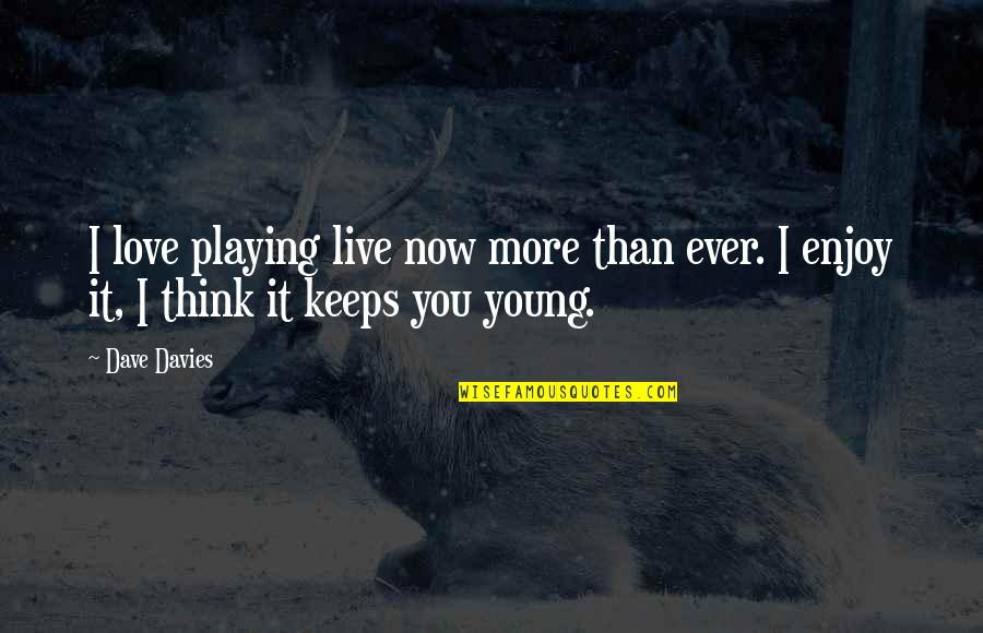 Playing For Keeps Quotes By Dave Davies: I love playing live now more than ever.