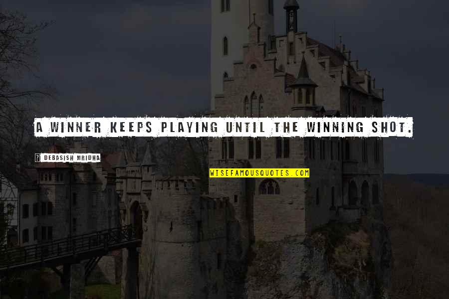 Playing For Keeps Quotes By Debasish Mridha: A winner keeps playing until the winning shot.