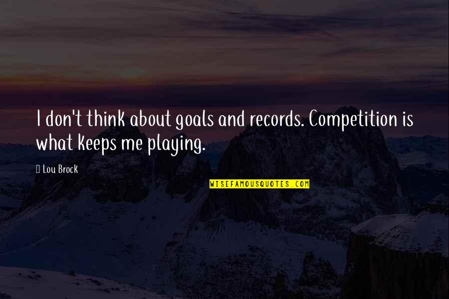 Playing For Keeps Quotes By Lou Brock: I don't think about goals and records. Competition