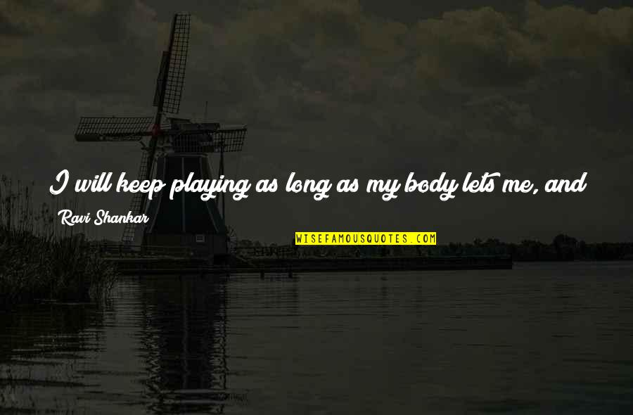 Playing For Keeps Quotes By Ravi Shankar: I will keep playing as long as my