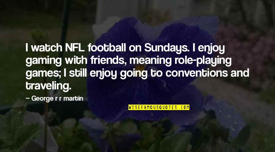 Playing Games With Friends Quotes By George R R Martin: I watch NFL football on Sundays. I enjoy