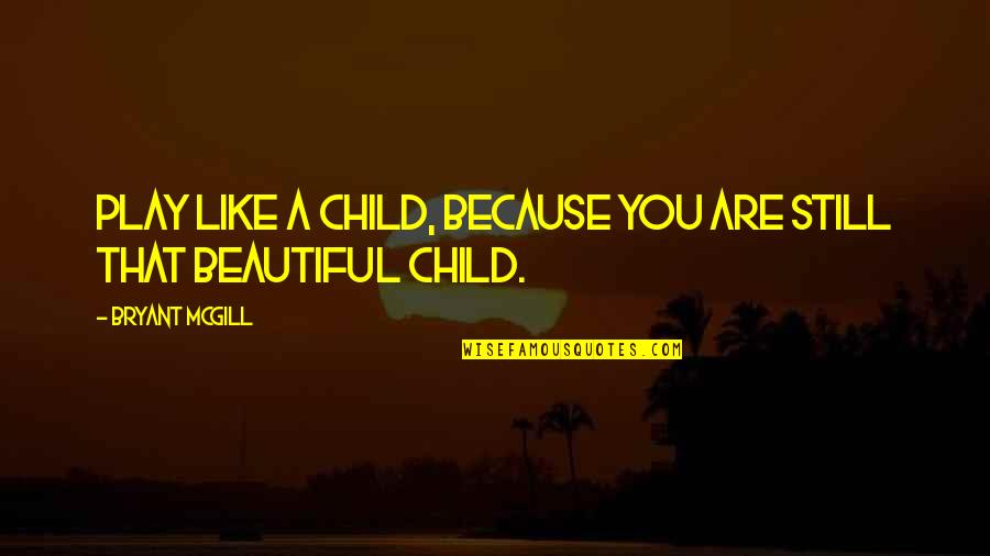 Playing With Child Quotes By Bryant McGill: Play like a child, because you are still