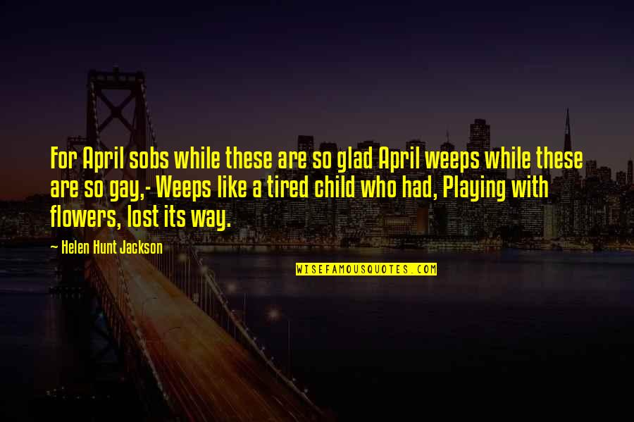 Playing With Child Quotes By Helen Hunt Jackson: For April sobs while these are so glad