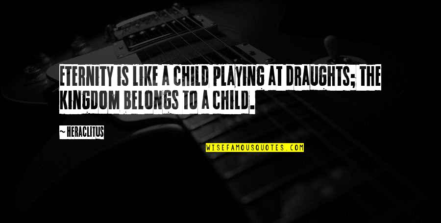 Playing With Child Quotes By Heraclitus: Eternity is like a child playing at draughts;