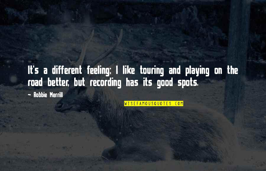 Playing With Your Feelings Quotes By Robbie Merrill: It's a different feeling; I like touring and