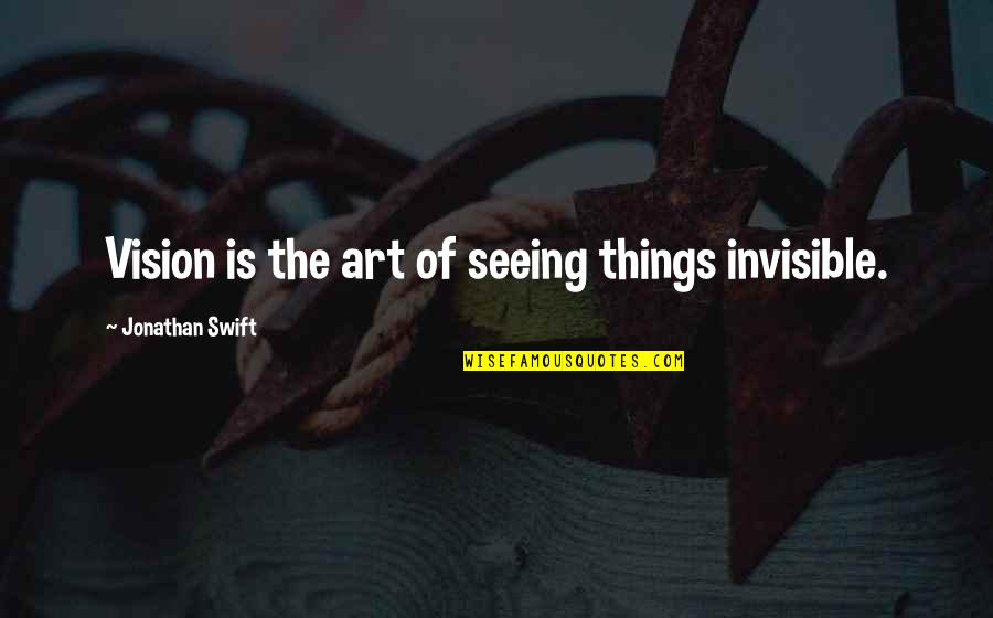Playmaker Quotes By Jonathan Swift: Vision is the art of seeing things invisible.