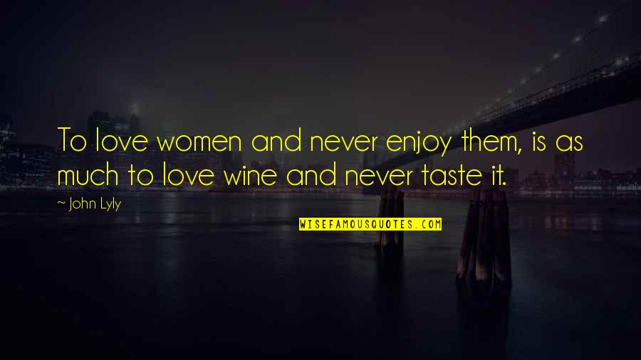 Playng Quotes By John Lyly: To love women and never enjoy them, is