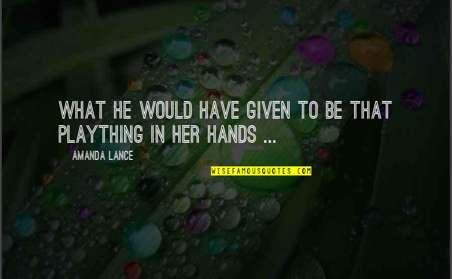 Plaything Quotes By Amanda Lance: What he would have given to be that