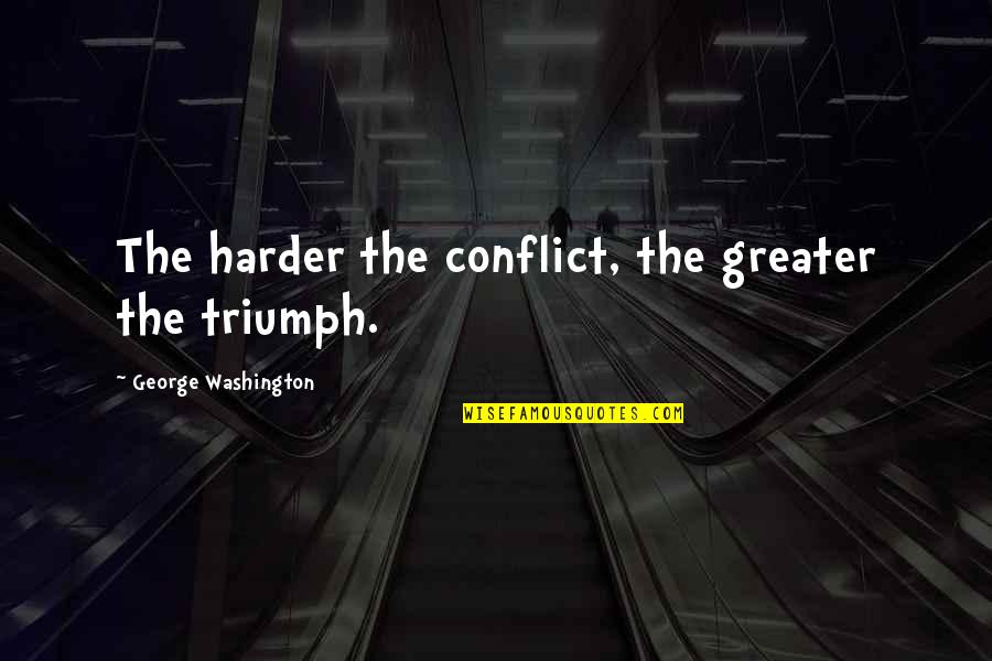 Plaything Quotes By George Washington: The harder the conflict, the greater the triumph.