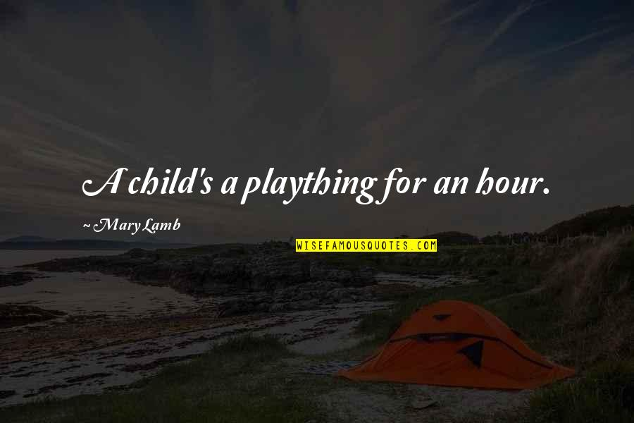 Plaything Quotes By Mary Lamb: A child's a plaything for an hour.