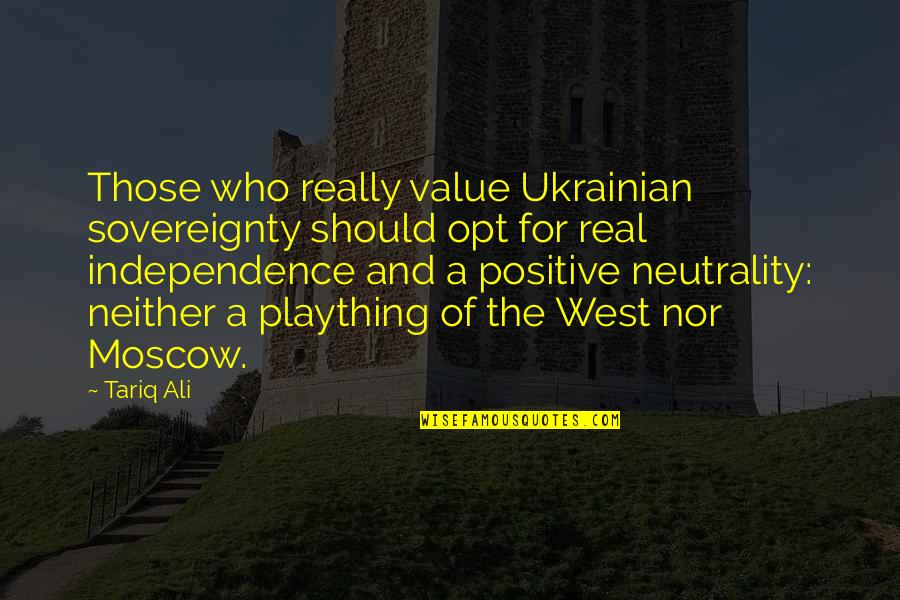 Plaything Quotes By Tariq Ali: Those who really value Ukrainian sovereignty should opt