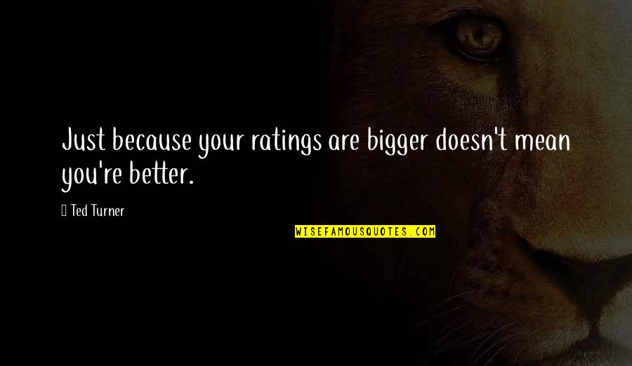 Plaything Quotes By Ted Turner: Just because your ratings are bigger doesn't mean