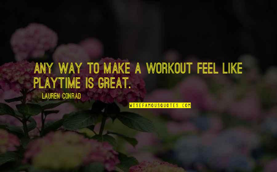 Playtime Quotes By Lauren Conrad: Any way to make a workout feel like