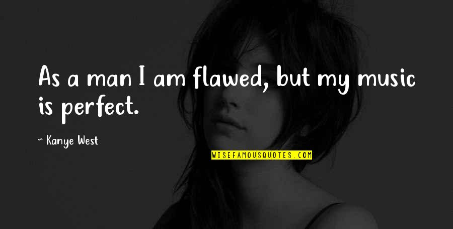 Plazas Quotes By Kanye West: As a man I am flawed, but my