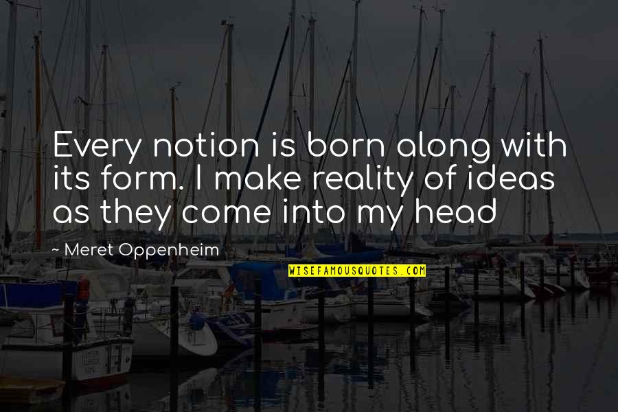 Plazas Quotes By Meret Oppenheim: Every notion is born along with its form.