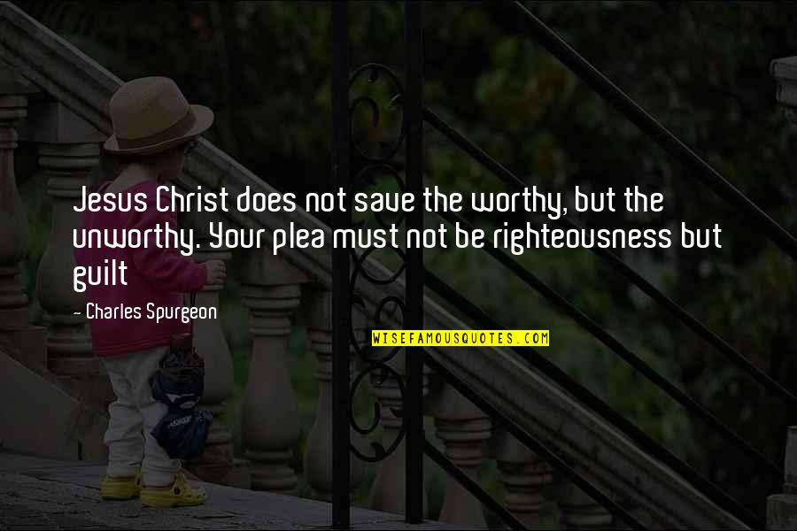 Plea Quotes By Charles Spurgeon: Jesus Christ does not save the worthy, but