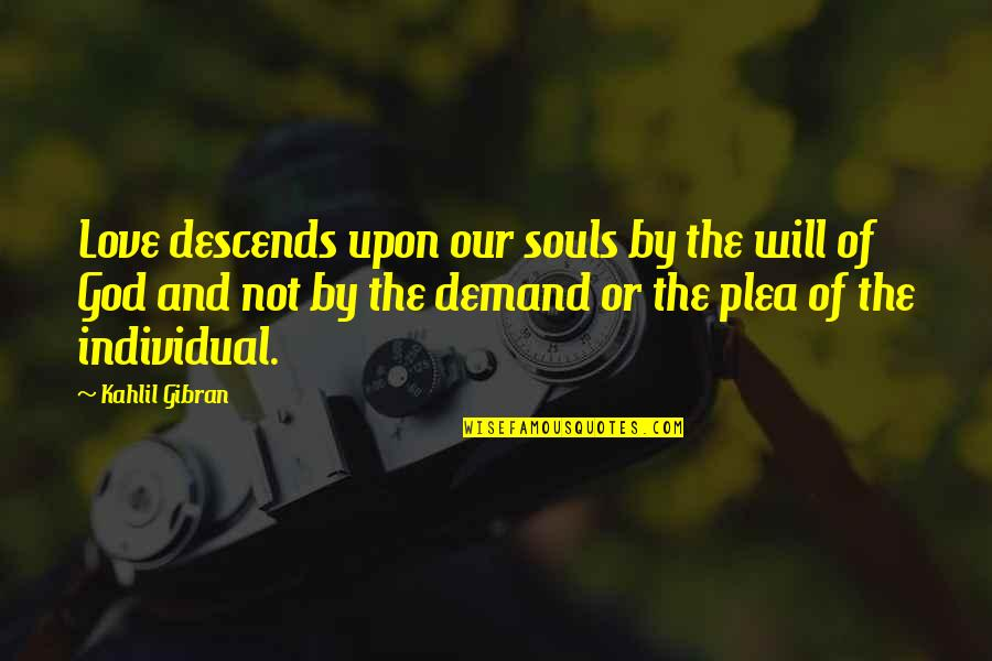 Plea Quotes By Kahlil Gibran: Love descends upon our souls by the will