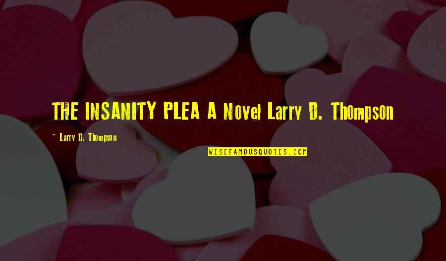 Plea Quotes By Larry D. Thompson: THE INSANITY PLEA A Novel Larry D. Thompson