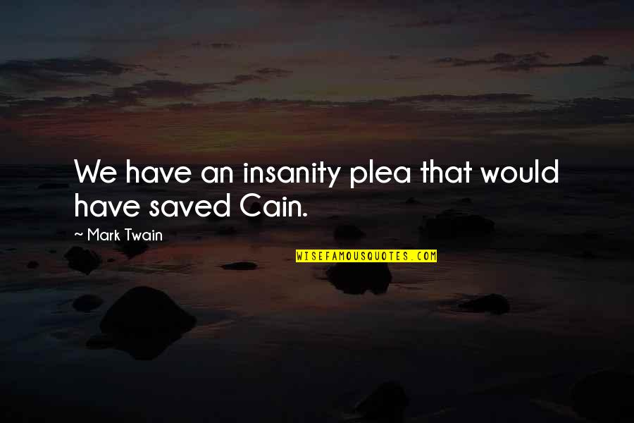 Plea Quotes By Mark Twain: We have an insanity plea that would have
