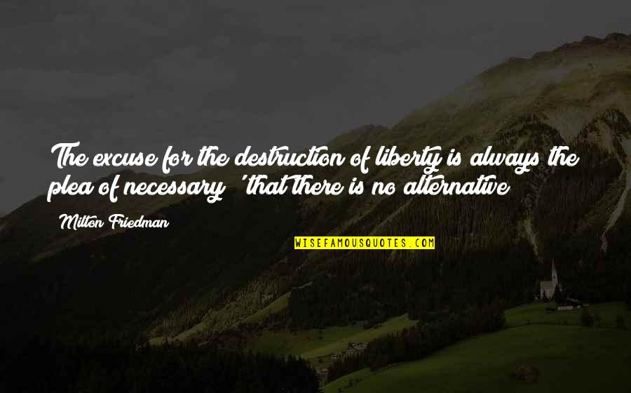 Plea Quotes By Milton Friedman: The excuse for the destruction of liberty is
